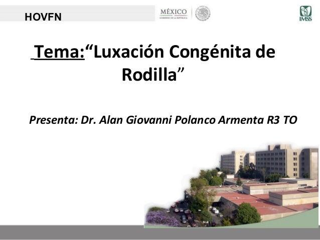 """Tema:""""Luxación Congénita de Rodilla"""" Presenta: Dr. Alan Giovanni Polanco Armenta R3 TO HOVFN"""