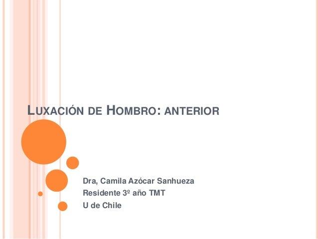LUXACIÓN DE HOMBRO: ANTERIOR Dra, Camila Azócar Sanhueza Residente 3º año TMT U de Chile