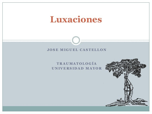 Luxaciones  JOSE MIGUEL CASTELLON  TRAUMATOLOGÍA UNIVERSIDAD MAYOR