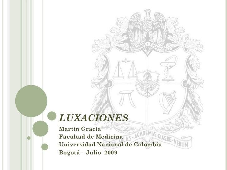 LUXACIONES Martín Gracia Facultad de Medicina  Universidad Nacional de Colombia Bogotá – Julio  2009