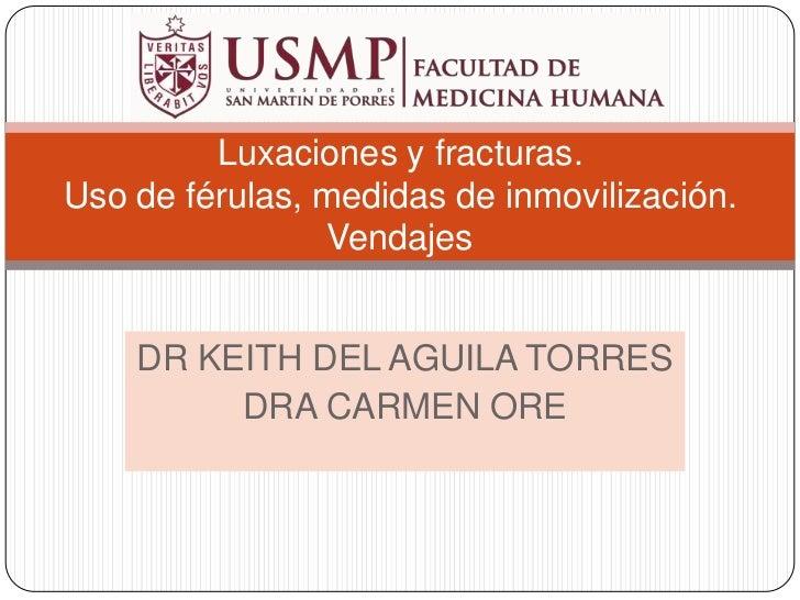 DR KEITH DEL AGUILA TORRES<br />DRA CARMEN ORE<br />Luxaciones y fracturas. Uso de férulas, medidas de inmovilización. Ven...