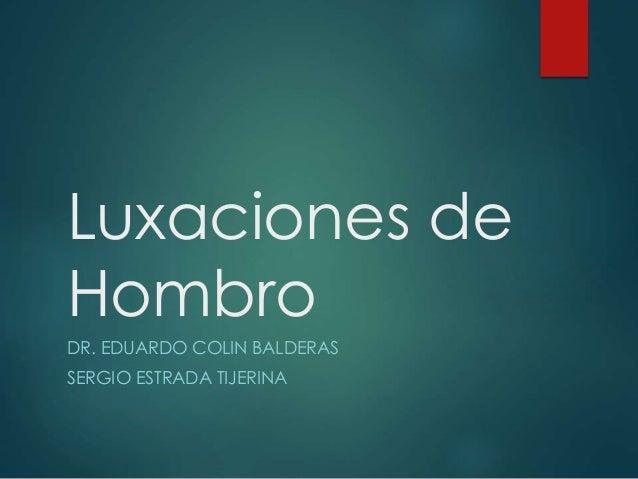 Luxaciones de Hombro DR. EDUARDO COLIN BALDERAS SERGIO ESTRADA TIJERINA