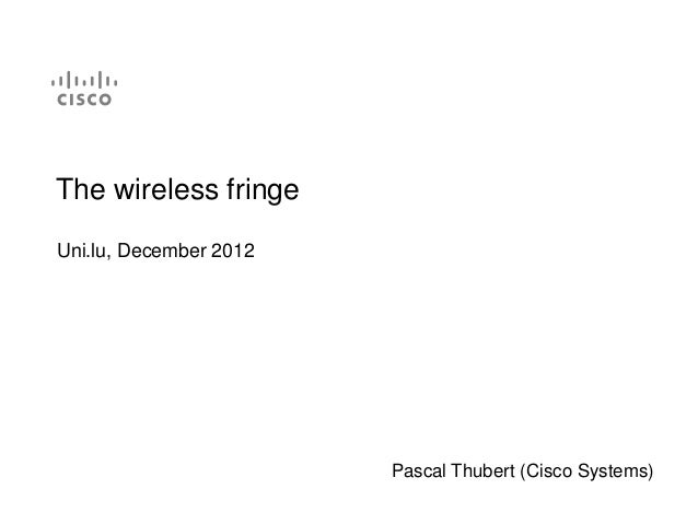 The wireless fringeUni.lu, December 2012                        Pascal Thubert (Cisco Systems)