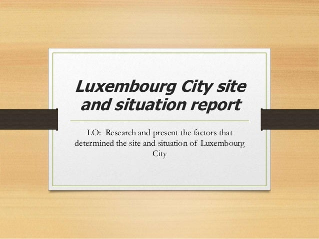 Luxembourg City site and situation report LO: Research and present the factors that determined the site and situation of L...