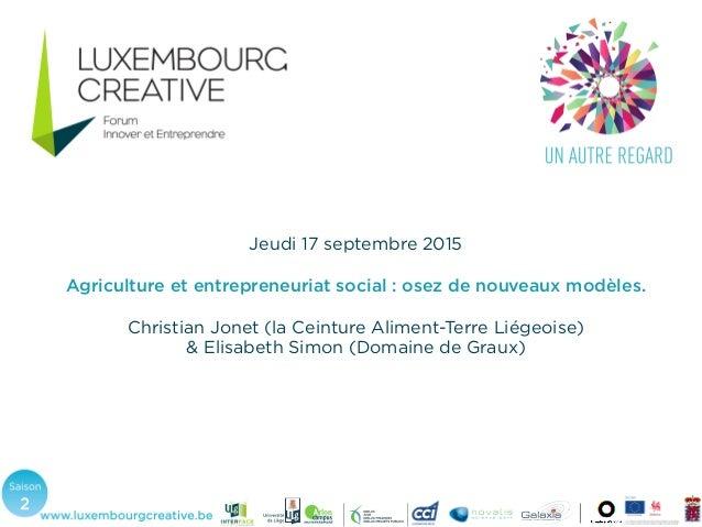 Jeudi 17 septembre 2015 Agriculture et entrepreneuriat social : osez de nouveaux modèles. Christian Jonet (la Ceinture Ali...