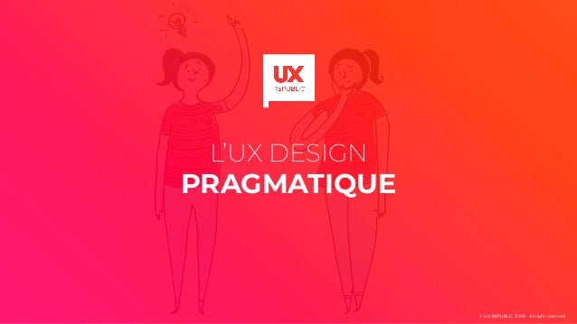 L'UX DESIGN PRAGMATIQUE © UX-REPUBLIC 2019 - All right reserved