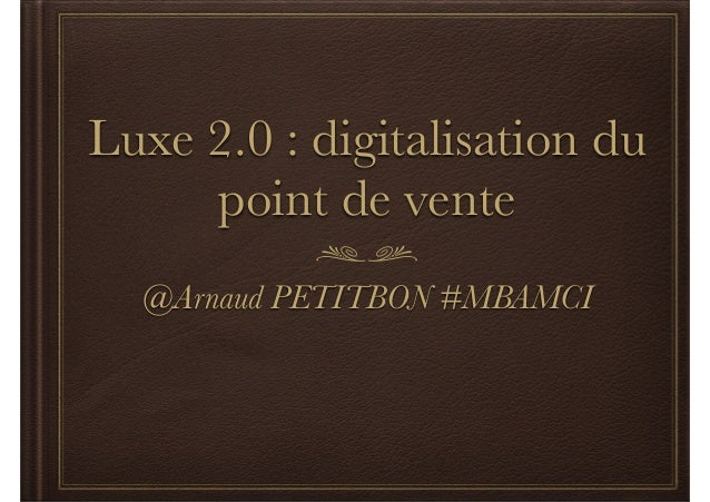 Luxe 2.0 : digitalisation du  point de vente  @Arnaud PETITBON #MBAMCI