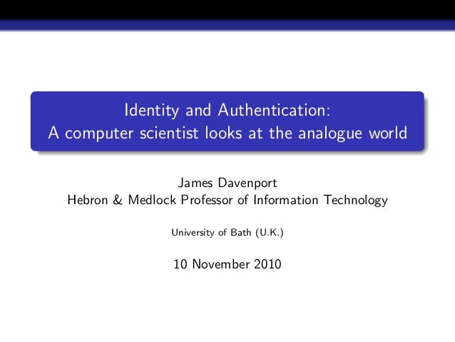 Identity and Authentication: A computer scientist looks at the analogue world James Davenport Hebron & Medlock Professor o...
