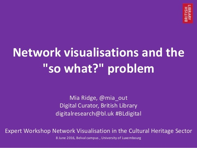 """Network visualisations and the """"so what?"""" problem Mia Ridge, @mia_out Digital Curator, British Library digitalresearch@bl...."""