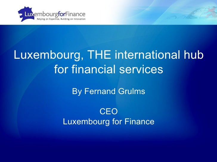 Luxembourg, THE international hub for financial services By Fernand Grulms CEO Luxembourg for Finance