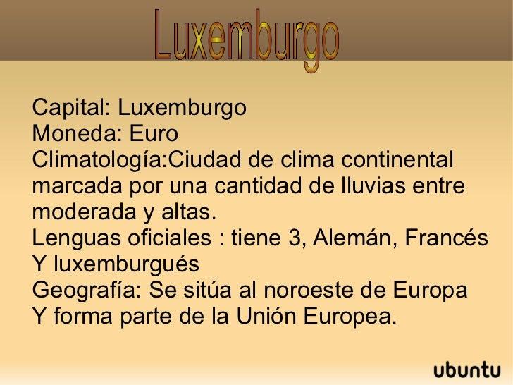 Capital: Luxemburgo Moneda: Euro Climatología:Ciudad de clima continental marcada por una cantidad de lluvias entre modera...