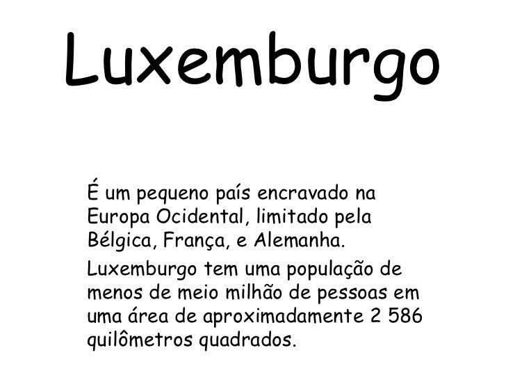 Luxemburgo<br />É um pequeno país encravado na Europa Ocidental, limitado pela Bélgica, França, e Alemanha.<br />Luxemburg...