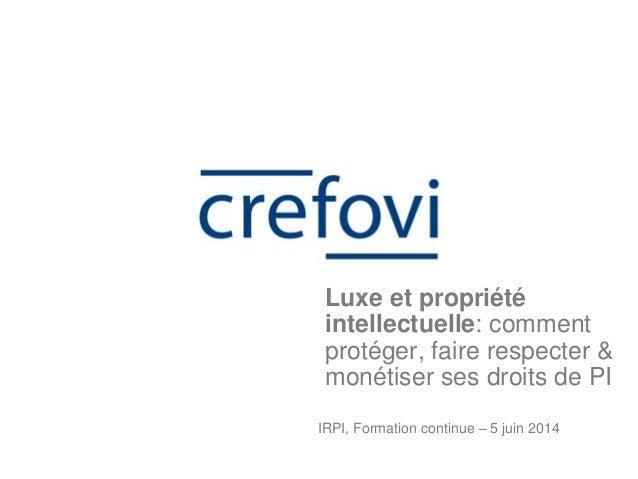 IRPI, Formation continue – 5 juin 2014 Luxe et propriété intellectuelle: comment protéger, faire respecter & monétiser ses...