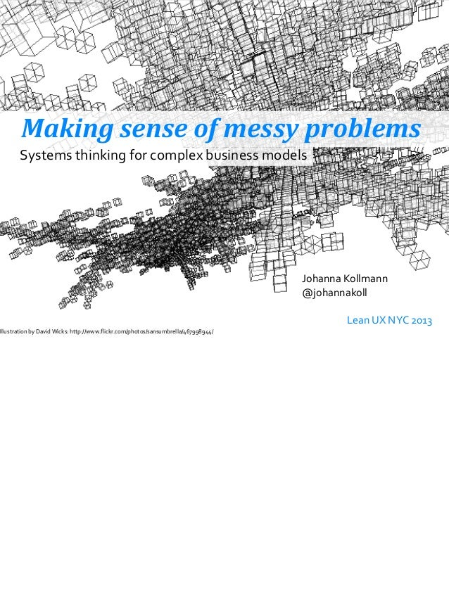 Making	  sense	  of	  messy	  problemsJohanna	  Kollmann@johannakoll	  	   	   Lean	  UX	  NYC	  2013Systems	  thinking	  ...