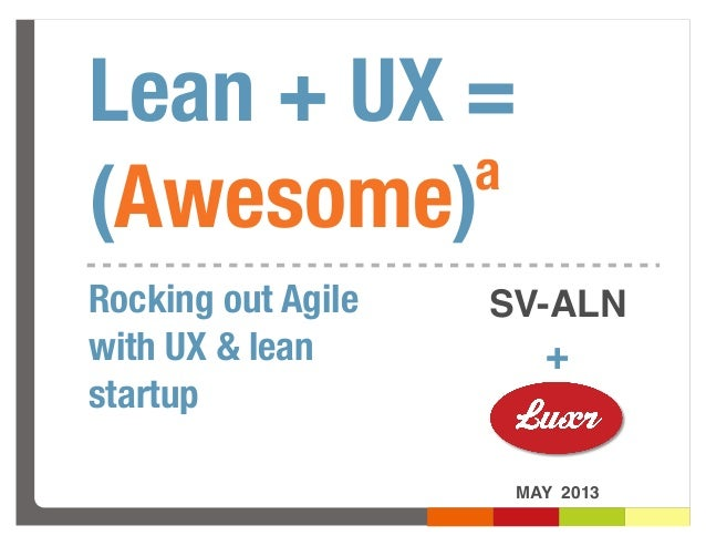 Lean + UX =(Awesome)MAY 2013+Rocking out Agilewith UX & leanstartupaSV-ALN