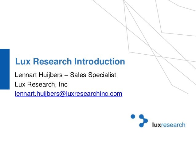 Lux Research Introduction  Lennart Huijbers – Sales Specialist  Lux Research, Inc  lennart.huijbers@luxresearchinc.com