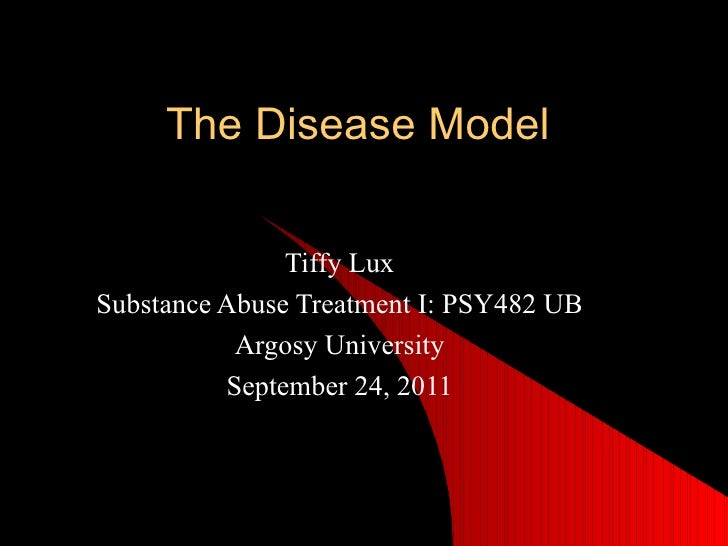 The Disease Model Tiffy Lux Substance Abuse Treatment I: PSY482 UB Argosy University September 24, 2011
