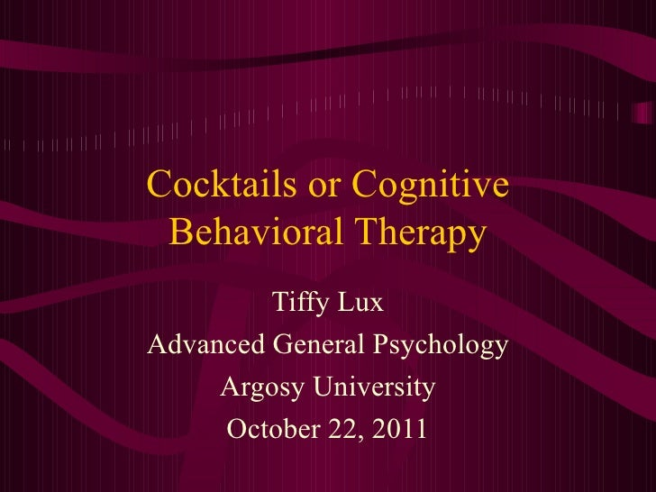 Cocktails or Cognitive Behavioral Therapy Tiffy Lux Advanced General Psychology Argosy University October 22, 2011