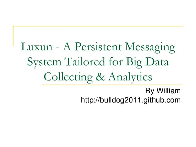 Luxun - A Persistent Messaging System Tailored for Big Data    Collecting & Analytics                              By Will...