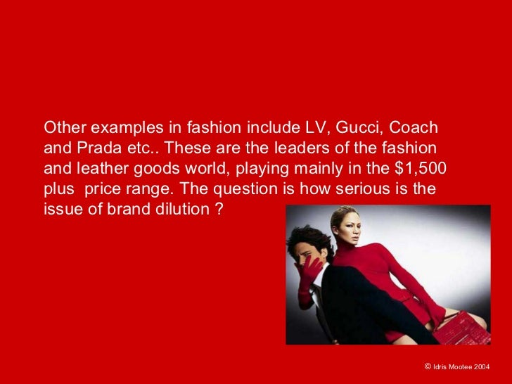 Other examples in fashion include LV, Gucci, Coach and Prada etc.. These are the leaders of the fashion and leather goods ...