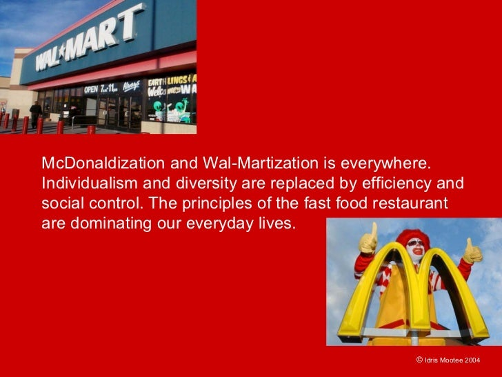 McDonaldization and Wal-Martization is everywhere. Individualism and diversity are replaced by efficiency and social contr...