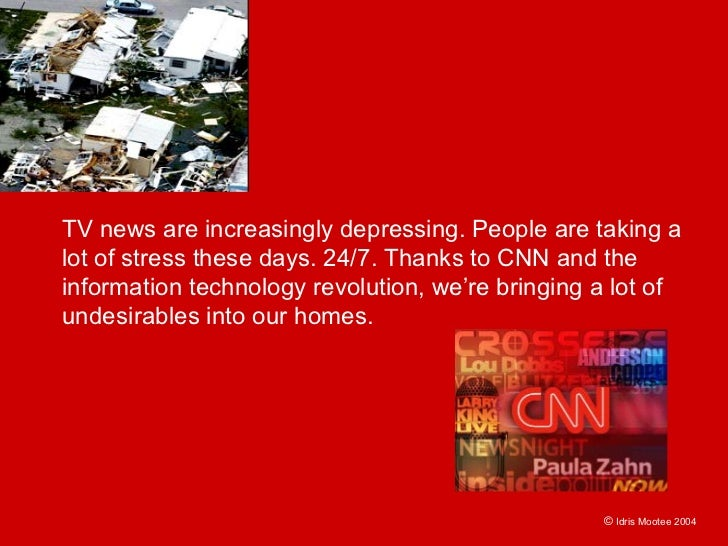TV news are increasingly depressing. People are taking a lot of stress these days. 24/7. Thanks to CNN and the information...