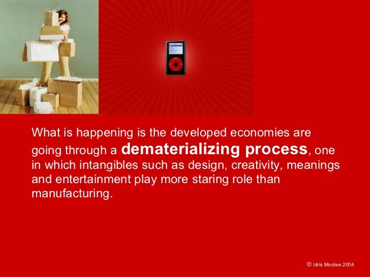 What is happening is the developed economies are going through a dematerializing process, one in which intangibles such as...