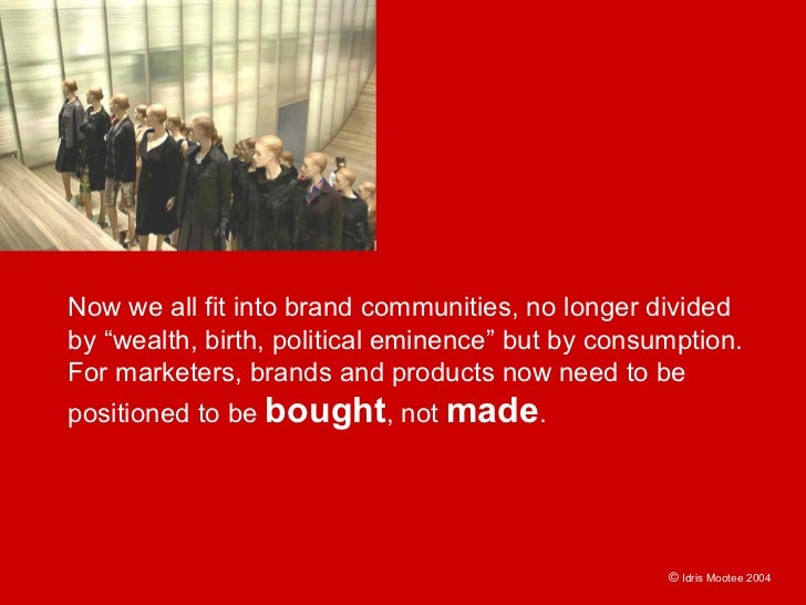 """Now we all fit into brand communities, no longer divided by """"wealth, birth, political eminence"""" but by consumption. For ma..."""