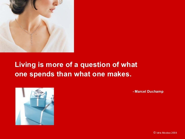 Living is more of a question of what one spends than what one makes.                                    - Marcel Duchamp  ...