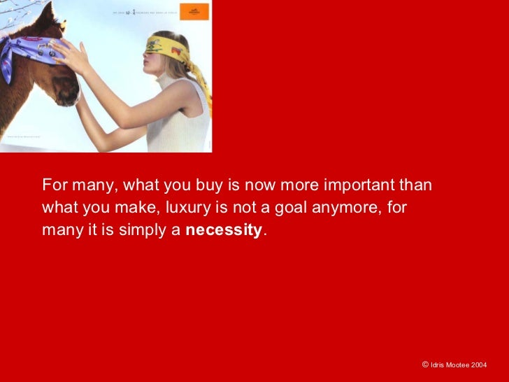 For many, what you buy is now more important than what you make, luxury is not a goal anymore, for many it is simply a nec...