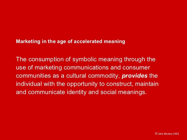 Marketing in the age of accelerated meaning   The consumption of symbolic meaning through the use of marketing communicati...