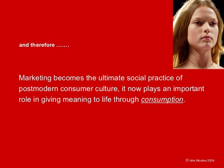 and therefore …….     Marketing becomes the ultimate social practice of postmodern consumer culture, it now plays an impor...