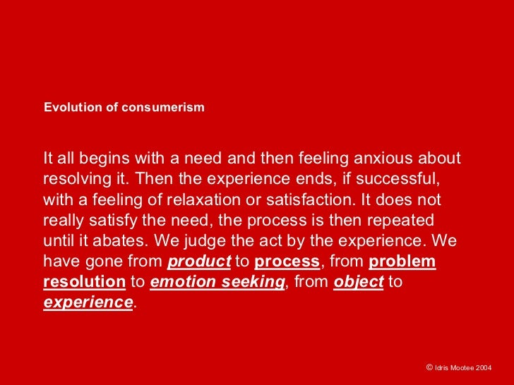 Evolution of consumerism    It all begins with a need and then feeling anxious about resolving it. Then the experience end...
