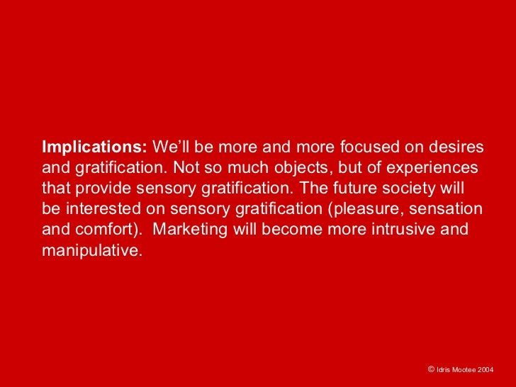 Implications: We'll be more and more focused on desires and gratification. Not so much objects, but of experiences that pr...