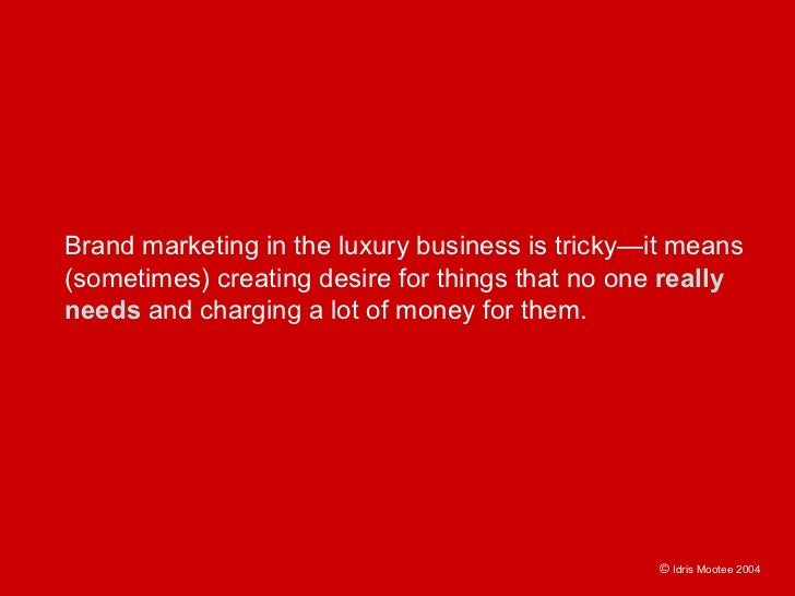 Brand marketing in the luxury business is tricky—it means (sometimes) creating desire for things that no one really needs ...