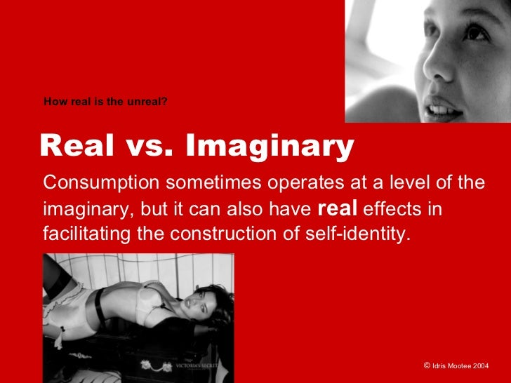 How real is the unreal?    Real vs. Imaginary Consumption sometimes operates at a level of the imaginary, but it can also ...