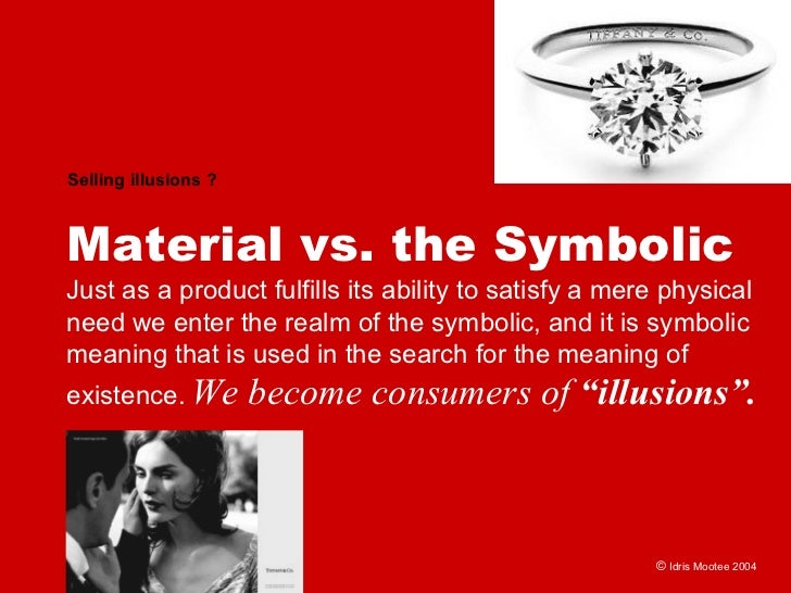 Selling illusions ?    Material vs. the Symbolic Just as a product fulfills its ability to satisfy a mere physical need we...