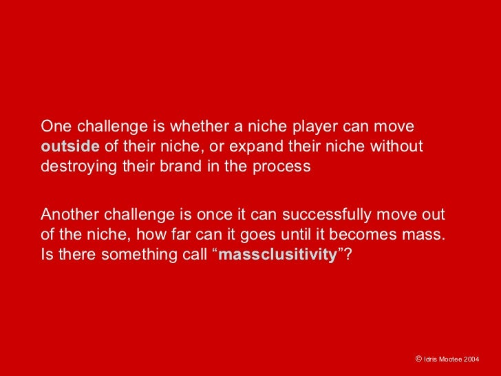 One challenge is whether a niche player can move outside of their niche, or expand their niche without destroying their br...
