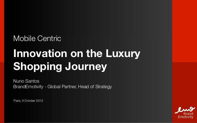 Mobile CentricInnovation on the LuxuryShopping JourneyNuno SantosBrandEmotivity - Global Partner, Head of StrategyParis, 9...