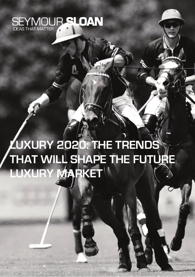 LUXURY 2020: THE TRENDS THAT WILL SHAPE THE FUTURE LUXURY MARKET SEYMOUR SLOANIDEAS THAT MATTER