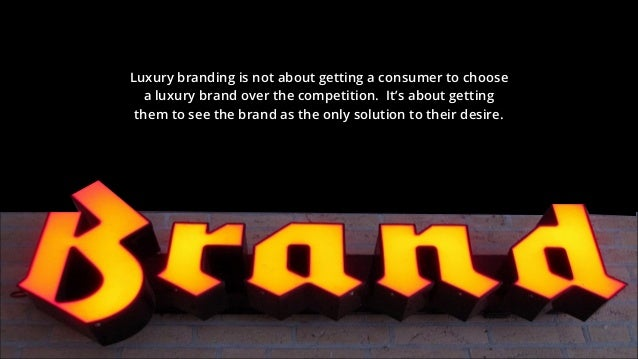 Luxury branding is not about getting a consumer to choose a luxury brand over the competition. It's about getting them to ...