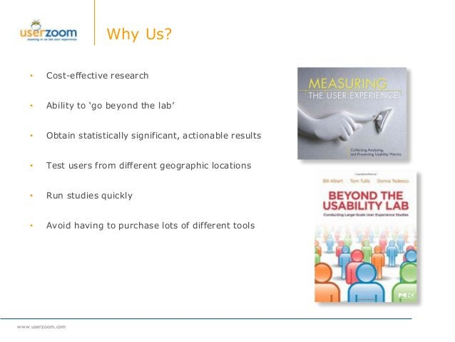 www.userzoom.com Why Us? • Cost-effective research • Ability to 'go beyond the lab' • Obtain statistically significant, ac...