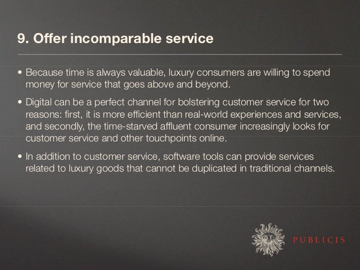 9. Offer incomparable service  • Because time is always valuable, luxury consumers are willing to spend   money for servic...