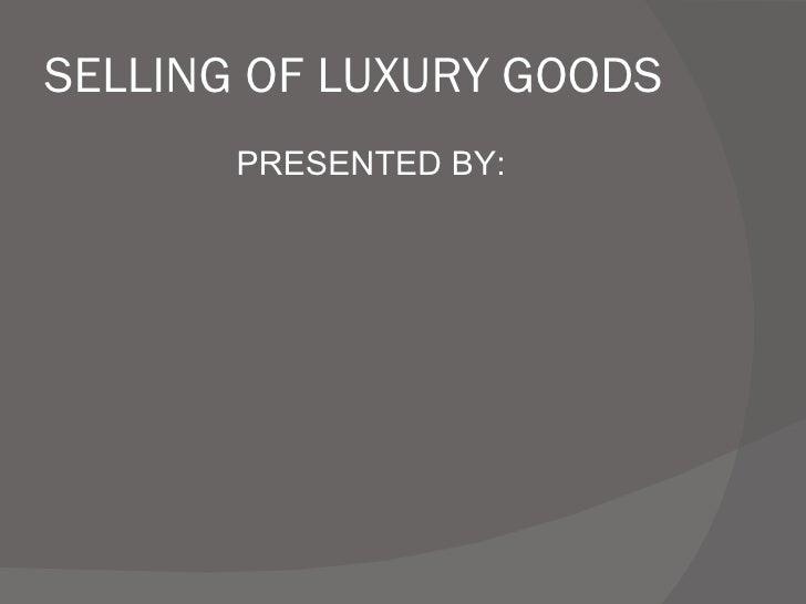 SELLING OF LUXURY GOODS <ul><li>PRESENTED BY: </li></ul>
