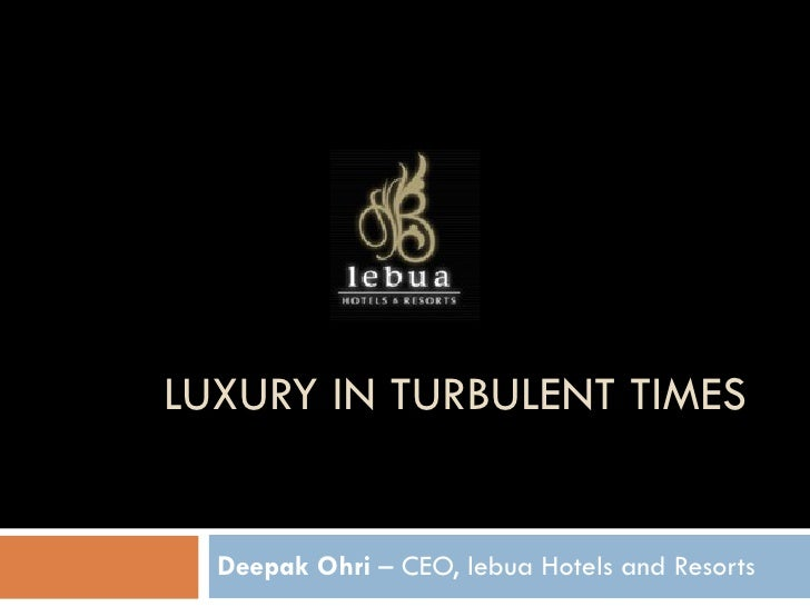LUXURY IN TURBULENT TIMES Deepak Ohri  – CEO, lebua Hotels and Resorts