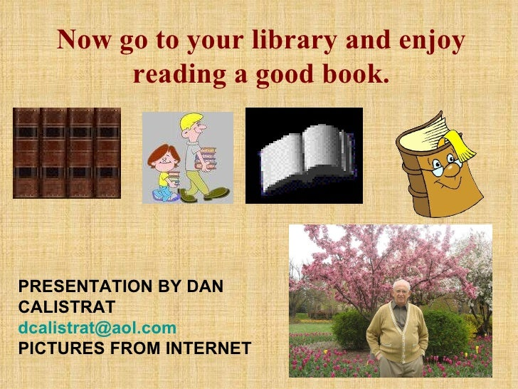 Now go to your library and enjoy reading a good book. PRESENTATION BY DAN CALISTRAT  [email_address] PICTURES FROM INTERNET