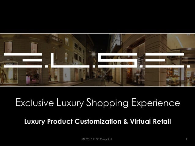 Exclusive Luxury Shopping Experience Luxury Product Customization & Virtual Retail © 2016 ELSE Corp S.r.l. 1