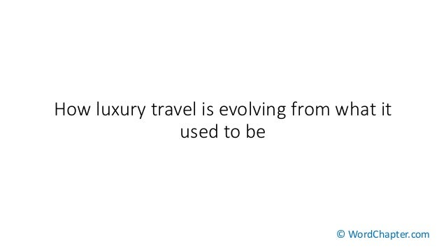 How luxury travel is evolving from what it used to be © WordChapter.com