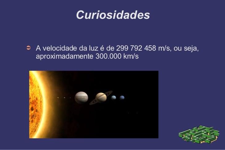 Curiosidades <ul><li>A velocidade da luz é de 299 792 458 m/s, ou seja, aproximadamente 300.000 km/s </li></ul>
