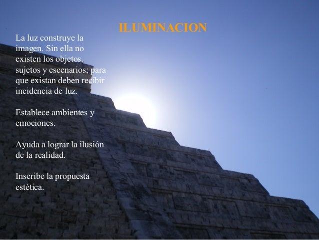 ILUMINACIONLa luz construye laimagen. Sin ella noexisten los objetos,sujetos y escenarios; paraque existan deben recibirin...